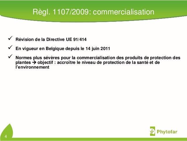Règl. 1107/2009: commercialisation Révision de la Directive UE 91/414 En vigueur en Belgique depuis le 14 juin 2011 Nor...