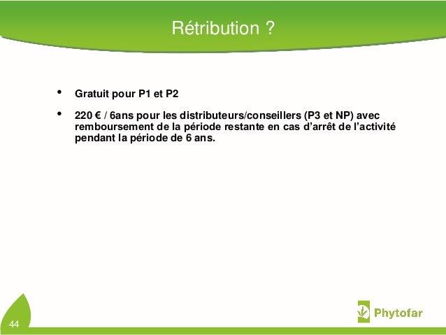 Rétribution ?• Gratuit pour P1 et P2• 220 € / 6ans pour les distributeurs/conseillers (P3 et NP) avecremboursement de la p...