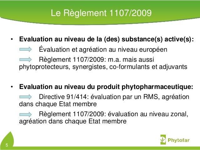 Le Règlement 1107/2009• Evaluation au niveau de la (des) substance(s) active(s):Évaluation et agréation au niveau européen...