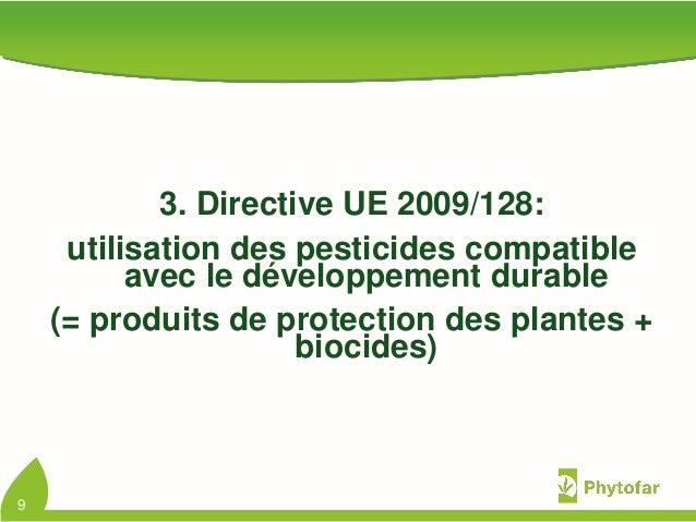 3. Directive UE 2009/128:utilisation des pesticides compatibleavec le développement durable(= produits de protection des p...