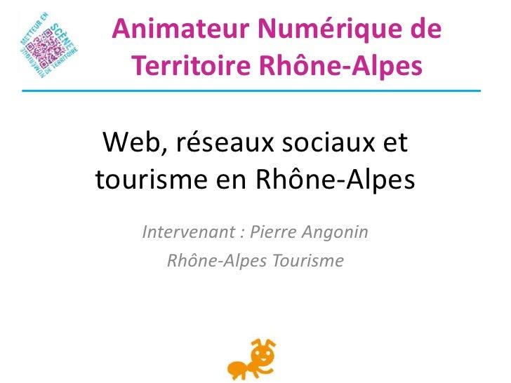 Animateur Numérique de  Territoire Rhône-Alpes Web, réseaux sociaux ettourisme en Rhône-Alpes   Intervenant : Pierre Angon...