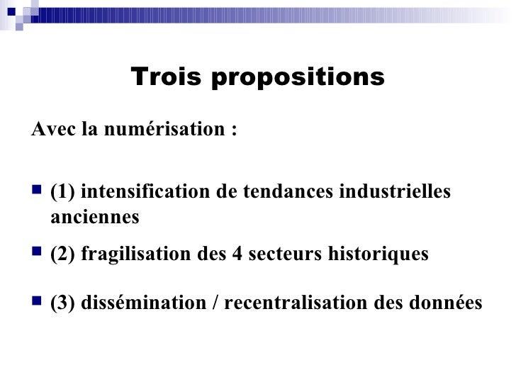 Trois propositions <ul><li>Avec la numérisation : </li></ul><ul><li>(1) intensification de tendances industrielles ancienn...