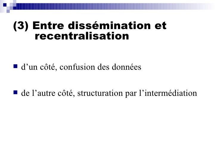 (3) Entre dissémination et    recentralisation <ul><li>d'un côté, confusion des données </li></ul><ul><li>de l'autre côté,...