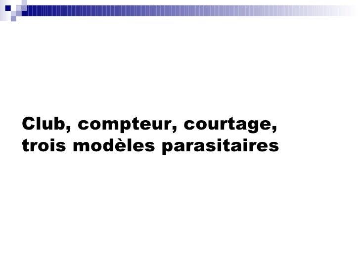 Club, compteur, courtage, trois modèles parasitaires