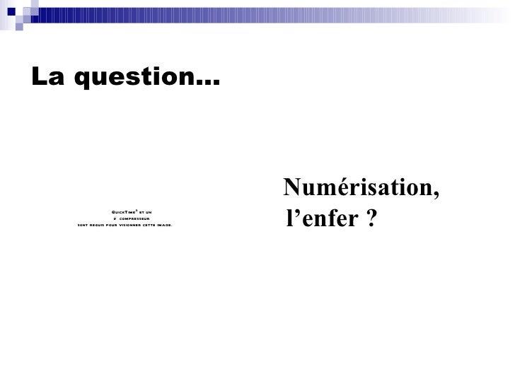 La question… <ul><li>Numérisation, l'enfer ? </li></ul>