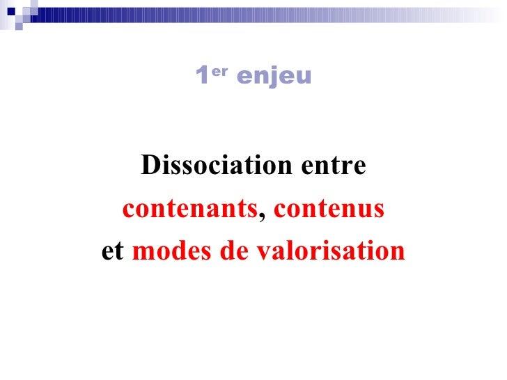 1 er  enjeu <ul><li>Dissociation entre </li></ul><ul><li>contenants ,  contenus </li></ul><ul><li>et  modes de valorisatio...