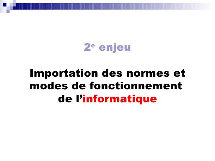 2 e  enjeu Importation des normes et modes de fonctionnement  de l' informatique