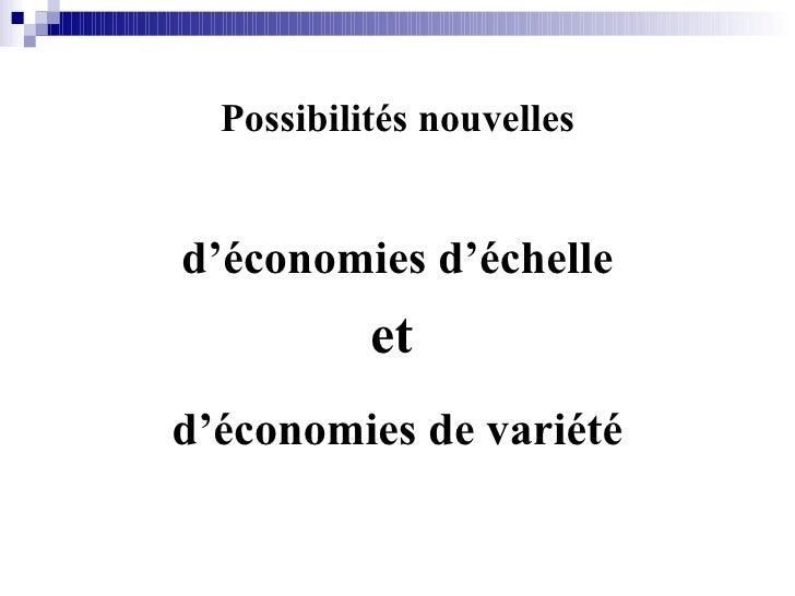 Possibilités nouvelles <ul><li>d'économies d'échelle </li></ul><ul><li>et   </li></ul><ul><li>d'économies de variété </li>...