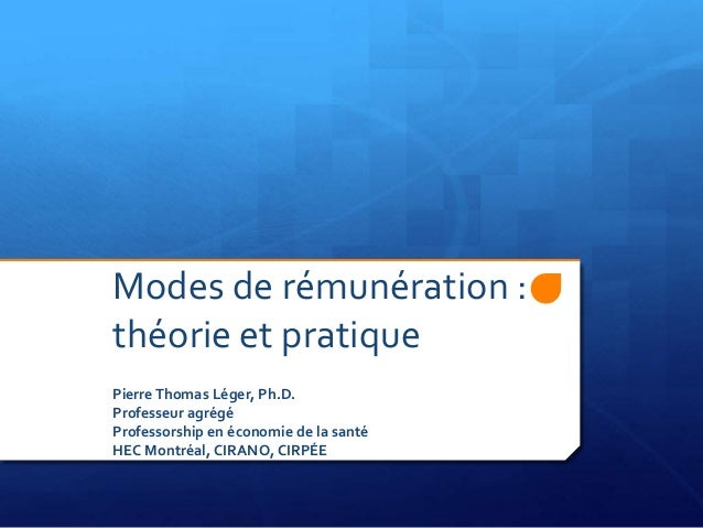 Modes de rémunération :théorie et pratiquePierreThomas Léger, Ph.D.Professeur agrégéProfessorship en économie de la santéH...