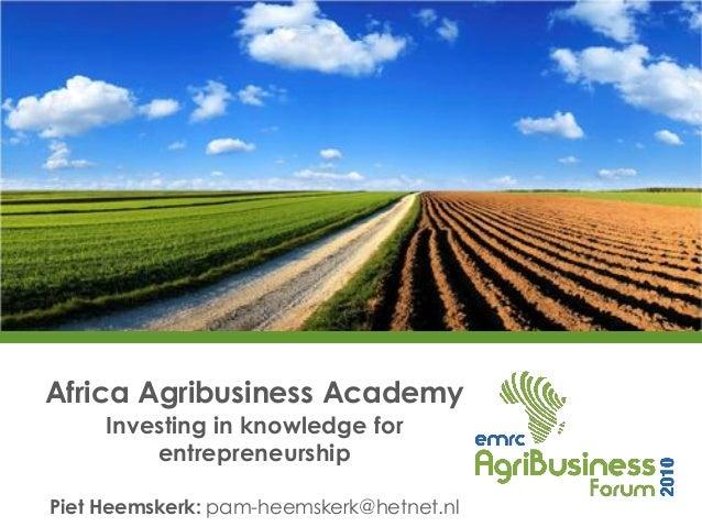 Africa Agribusiness Academy     Investing in knowledge for         entrepreneurshipPiet Heemskerk: pam-heemskerk@hetnet.nl