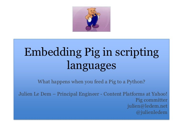 Embedding Pig in scripting languages<br />What happens when you feed a Pig to a Python?<br />Julien Le Dem – Principal Eng...