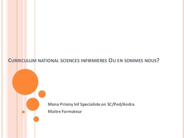 CURRICULUM NATIONAL SCIENCES INFIRMIERES OU EN SOMMES NOUS?  Mona Prismy Inf Specialiste en SC/Ped/Andra  Maitre Formateur