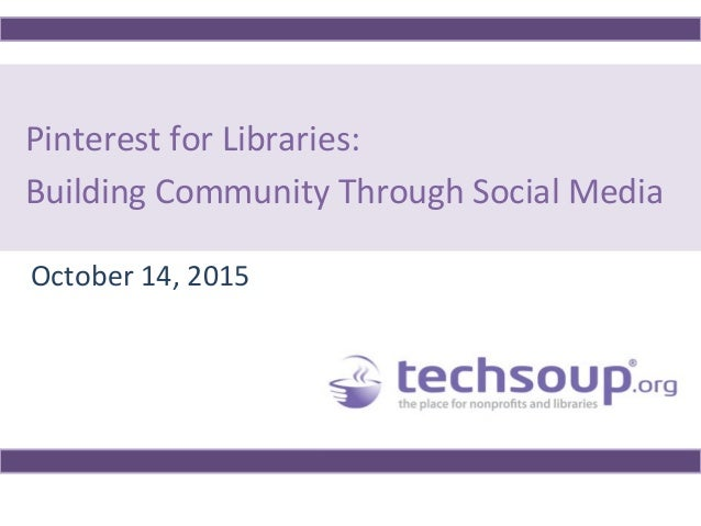 Pinterest for Libraries: Building Community Through Social Media October 14, 2015
