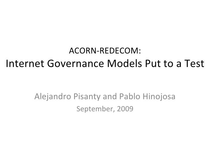ACORN-REDECOM: Internet Governance Models Put to a Test Alejandro Pisanty and Pablo Hinojosa September, 2009