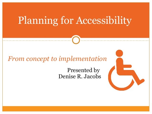 From concept to implementation Presented by Denise R. Jacobs Planning for Accessibility