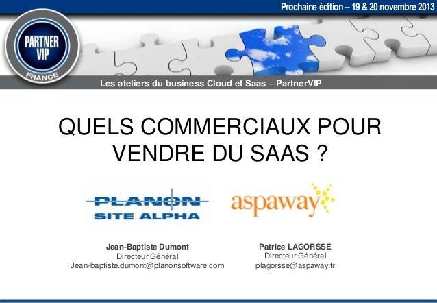 Prochaine édition – 19 & 20 novembre 2013  Les ateliers du business Cloud et Saas – PartnerVIP  QUELS COMMERCIAUX POUR VEN...