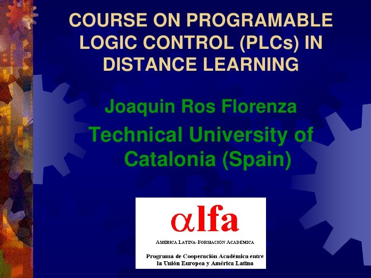 COURSE ON PROGRAMABLE  LOGIC CONTROL (PLCs) IN    DISTANCE LEARNING     Joaquin Ros Florenza  Technical University of     ...