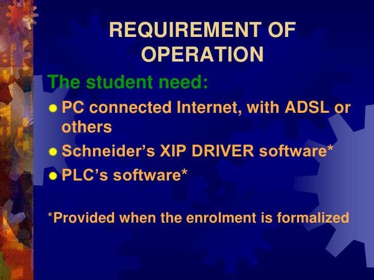 REQUIREMENT OF           OPERATION The student need:  PC connected Internet, with ADSL or   others  Schneider's XIP DRIV...