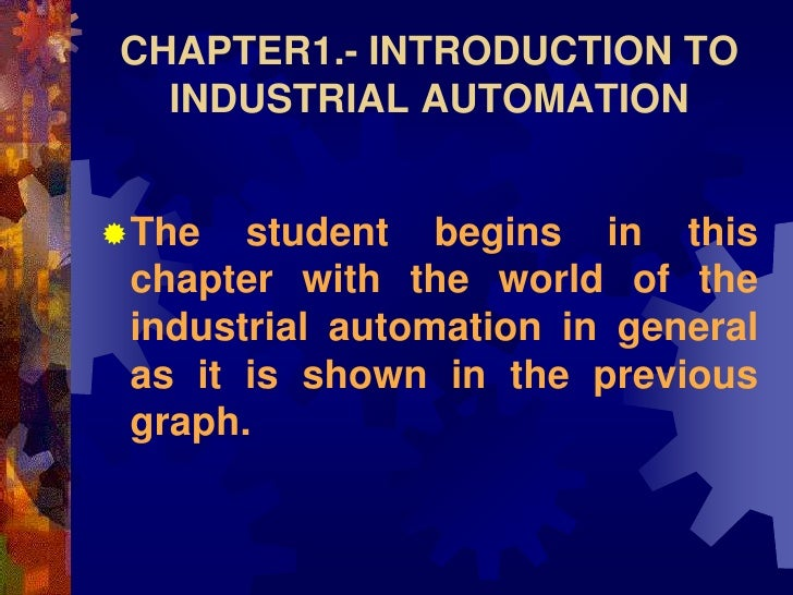 CHAPTER1.- INTRODUCTION TO   INDUSTRIAL AUTOMATION   The   student begins in this  chapter with the world of the  industr...