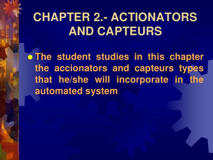 CHAPTER 2.- ACTIONATORS      AND CAPTEURS   The student studies in this chapter  the accionators and capteurs types  that...