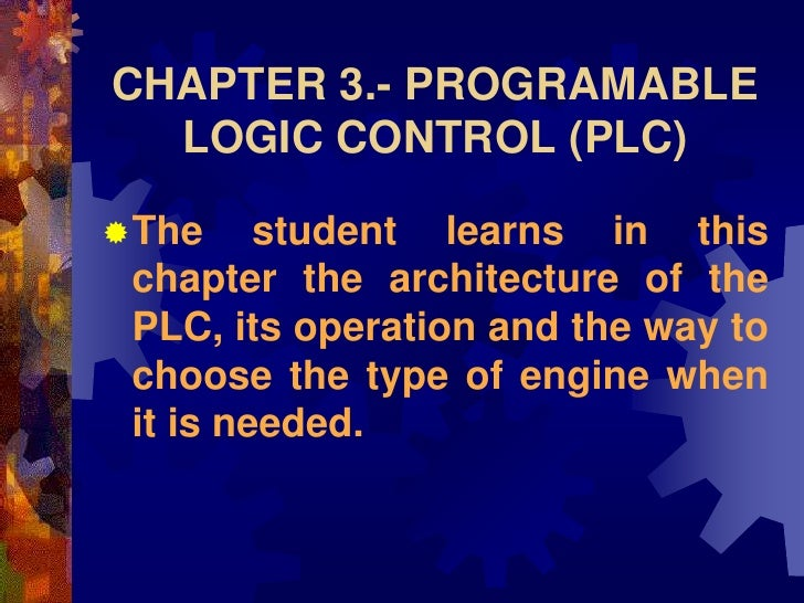 CHAPTER 3.- PROGRAMABLE   LOGIC CONTROL (PLC)  The     student learns in this  chapter the architecture of the  PLC, its ...