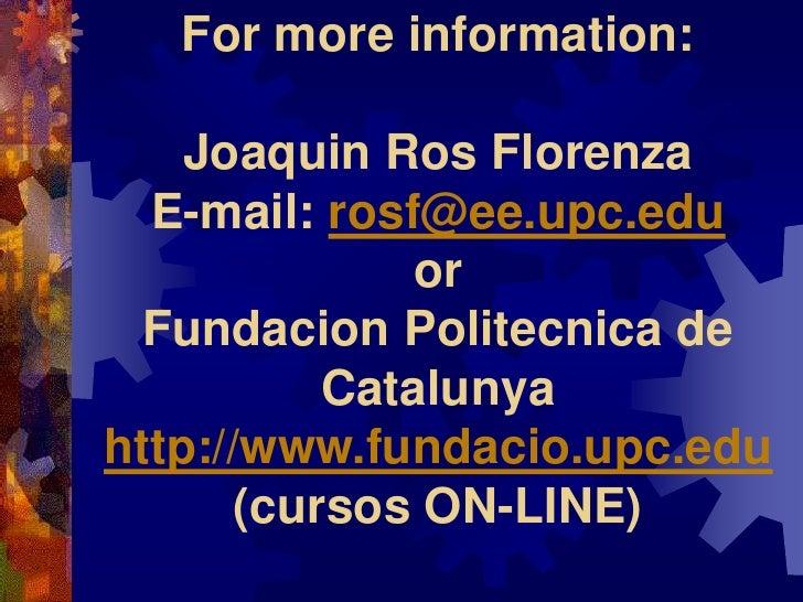 For more information:      Joaquin Ros Florenza   E-mail: rosf@ee.upc.edu               or   Fundacion Politecnica de     ...