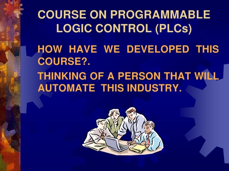 COURSE ON PROGRAMMABLE   LOGIC CONTROL (PLCs) HOW HAVE WE DEVELOPED THIS COURSE?. THINKING OF A PERSON THAT WILL AUTOMATE ...