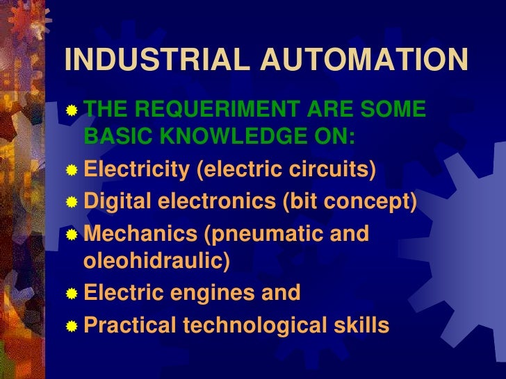 INDUSTRIAL AUTOMATION  THE  REQUERIMENT ARE SOME   BASIC KNOWLEDGE ON:  Electricity (electric circuits)  Digital electr...