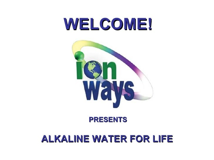 WELCOME! PRESENTS ALKALINE WATER FOR LIFE