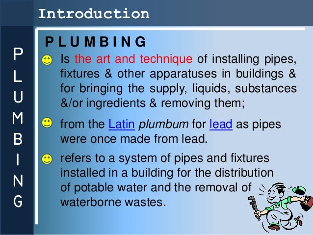 Introduction    PLUMBINGP     Is the art and technique of installing pipes,L     fixtures & other apparatuses in buildings...