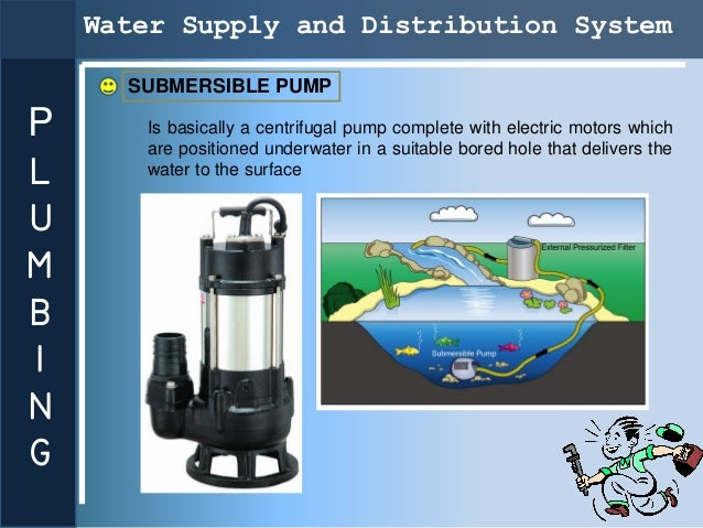 Water Supply and Distribution System      SUBMERSIBLE PUMPP      Is basically a centrifugal pump complete with electric mo...