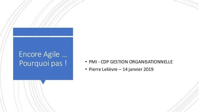 Encore Agile … Pourquoi pas ! • PMI - CDP GESTION ORGANISATIONNELLE • Pierre Lelièvre – 14 janvier 2019