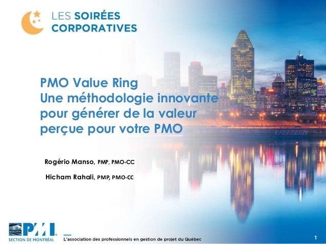 1 Rogério Manso, PMP, PMO-CC PMO Value Ring Une méthodologie innovante pour générer de la valeur perçue pour votre PMO Hic...