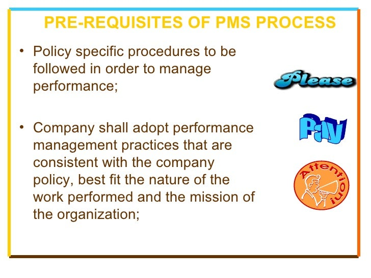PRE-REQUISITES OF PMS PROCESS <ul><li>Policy specific procedures to be followed in order to manage performance; </li></ul>...