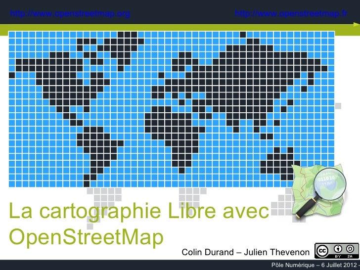 http://www.openstreetmap.org     http://www.openstreetmap.frLa cartographie Libre avecOpenStreetMap Colin Durand – Julien ...