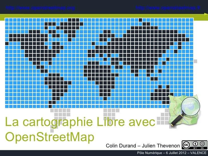 http://www.openstreetmap.org    http://www.openstreetmap.frLa cartographie Libre avecOpenStreetMap Colin Durand – Julien T...