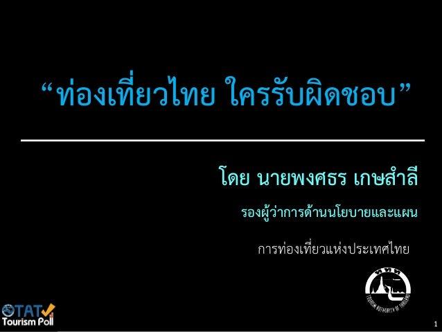 """""""ท่องเที่ยวไทย ใครรับผิดชอบ""""             โดย นายพงศธร เกษสาลี               รองผู้ว่าการด้านนโยบายและแผน                 ก..."""