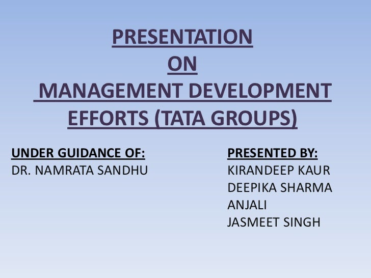 PRESENTATION               ON   MANAGEMENT DEVELOPMENT     EFFORTS (TATA GROUPS)UNDER GUIDANCE OF:   PRESENTED BY:DR. NAMR...