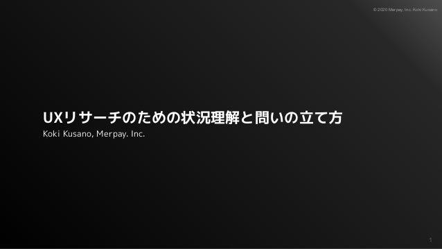© 2020 Merpay, Inc. Koki Kusano UXリサーチのための状況理解と問いの立て方 Koki Kusano, Merpay. Inc. 1
