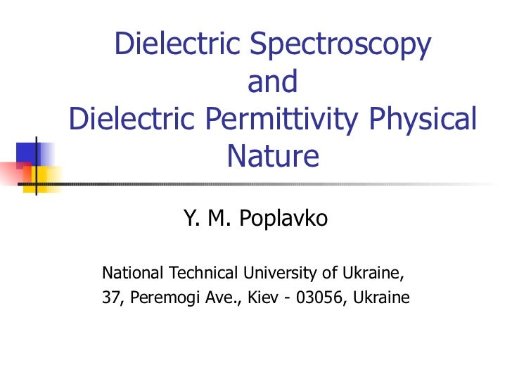 D ielectric  Spectroscopy and Dielectric Permittivity Physical Nature Y. M. Poplavko National Technical University of Ukra...