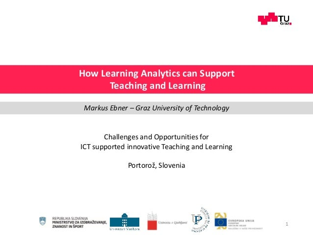 Challenges and Opportunities for ICT supported innovative Teaching and Learning Portorož, Slovenia 1 How Learning Analytic...