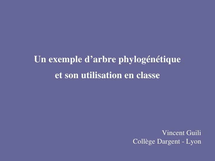 Un exemple d'arbre phylogénétique et son utilisation en classe Vincent Guili Collège Dargent - Lyon