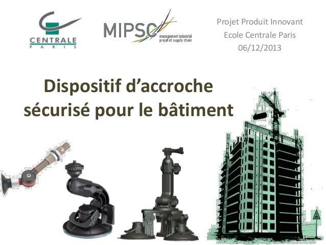 Projet Produit Innovant Ecole Centrale Paris 06/12/2013  Dispositif d'accroche sécurisé pour le bâtiment