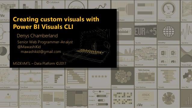 Creating custom visuals with Power BI Visuals CLI Denys Chamberland Senior Web Programmer-Analyst @MawashiKid mawashikid@g...