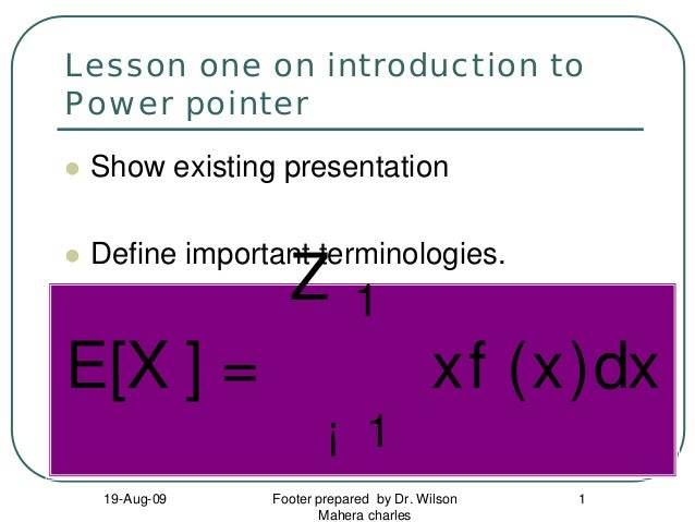 Lesson one on introduction to Power pointer Show existing presentation Define important terminologies.  Z  1  E[X ] =  xf ...