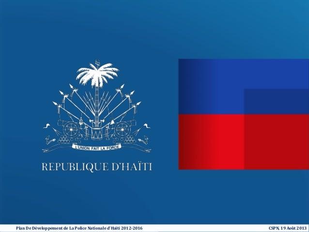 Plan De Développement de La Police Nationale d'Haïti 2012-2016  BPM_12061101_11212  CSPN, 19 Août 2013