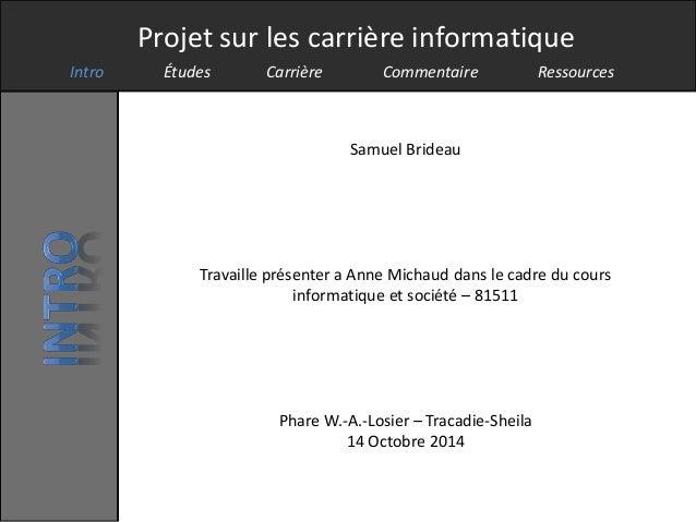Projet sur les carrière informatique  Intro Études Carrière Commentaire Ressources  Samuel Brideau  Travaille présenter a ...