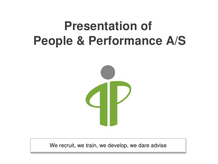 Presentation ofPeople & Performance A/S  We recruit, we train, we develop, we dare advise