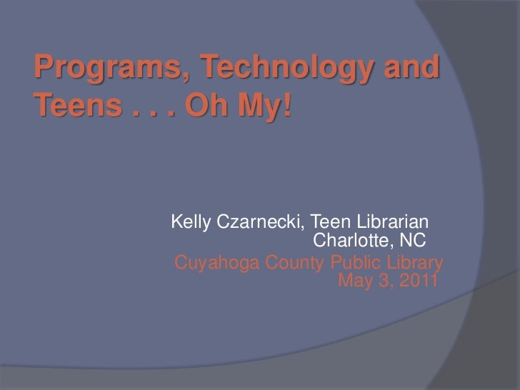 Programs, Technology and Teens . . . Oh My!<br />Kelly Czarnecki, Teen Librarian         Charlotte, NC<br />Cuyahoga Count...