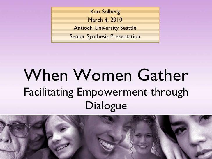 When Women Gather Facilitating Empowerment through Dialogue Kari Solberg March 4, 2010 Antioch University Seattle Senior S...